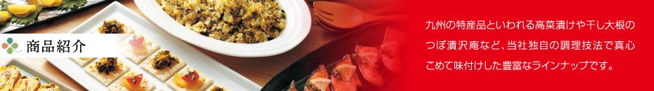 商品紹介:九州の特産品といわれる高菜漬けや干し大根のつぼ漬沢庵など、当社独自の調理技法で真心こめて味付けした豊富なラインナップです。